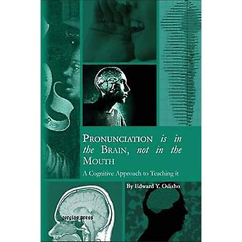 Pronunciation is in the Brain not in the Mouth A Cognitive Approach to Teaching it by Odisho & Edward Y.