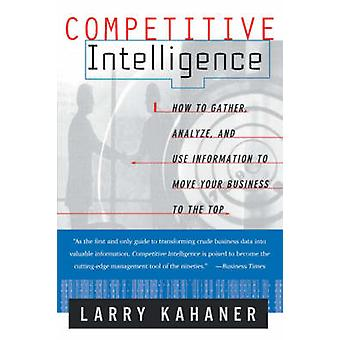 Competitive Intelligence How to Gather Analyze and Use Information to Move Your Business to the Top by Kahaner & Larry