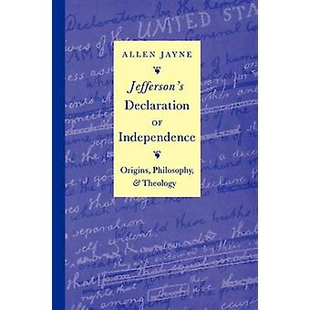 Jeffersons Declaration of Independence Origins Philosophy and Theology by Jayne & Allen