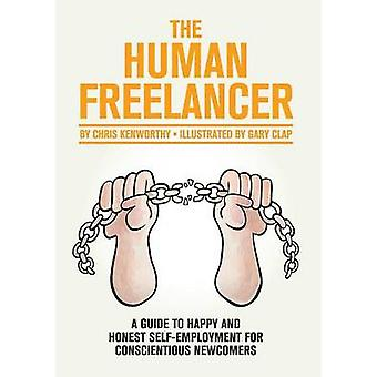The Human Freelancer A guide to happy and honest selfemployment for conscientious newcomers by Kenworthy & Chris