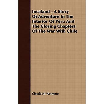 Incaland  A Story Of Adventure In The Interior Of Peru And The Closing Chapters Of The War With Chile by Wetmore & Claude H.
