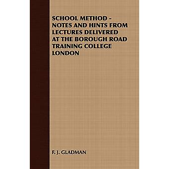 School Method  Notes and Hints from Lectures Delivered at the Borough Road Training College London by F. J. Gladman & J. Gladman