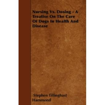 Nursing Vs. Dosing  A Treatise On The Care Of Dogs In Health And Disease by Hammond & Stephen Tillinghast