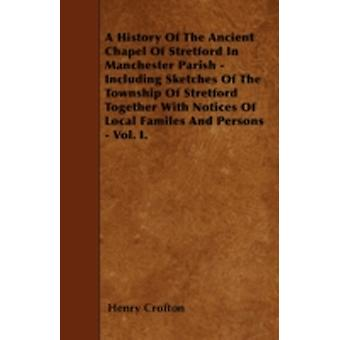 A History Of The Ancient Chapel Of Stretford In Manchester Parish  Including Sketches Of The Township Of Stretford Together With Notices Of Local Familes And Persons  Vol. I. by Crofton & Henry
