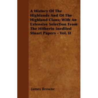 A History Of The Highlands And Of The Highland Clans With An Extensive Selection From The Hitherto Inedited Stuart Papers  Vol. II by Browne & James