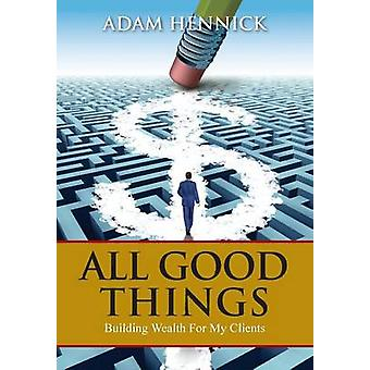 All Good Things Building Wealth For My Clients by Hennick & Adam