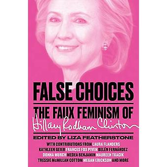 False Choices The Faux Feminism of Hillary Rodham Clinton de Lisa Featherstone