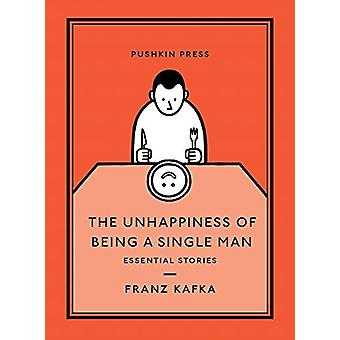 The Unhappiness of Being a Single Man - Essential Stories by Franz Kaf