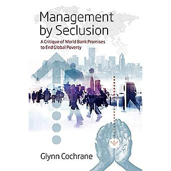Management by Seclusion - A Critique of World Bank Promises to End Glo