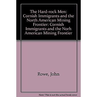 The Hard-rock Men - Cornish Immigrants and the North American Mining F