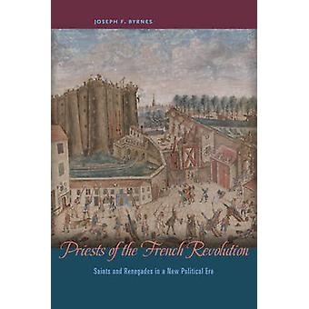 Priests of the French Revolution - Saints and Renegades in a New Polit