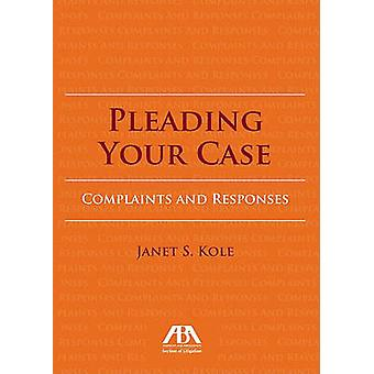 Pleading Your Case - Complaints and Responses by Janet S. Kole - 97816