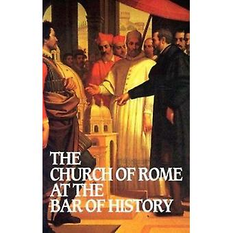 The Church of Rome at the Bar of History by William Webster - 9780851
