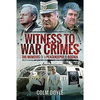 Witness to War Crimes - The Memoirs of a Peacekeeper in Bosnia by Colm