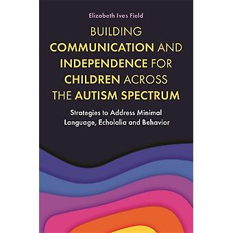 Building Communication and Independence for Children Across the Autism Spectrum by Field & Elizabeth