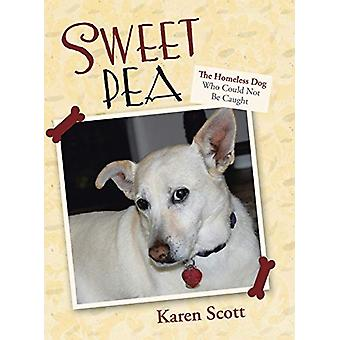 Sweet Pea - The Homeless Dog Who Could Not Be Caught by Karen Scott -