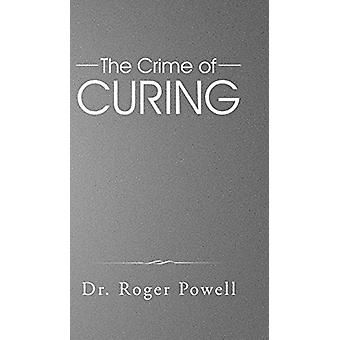 The Crime of Curing by Dr Roger Powell - 9781482808100 Book