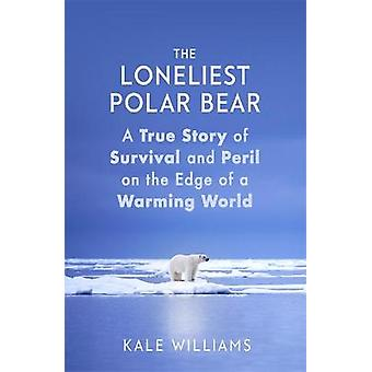 The Loneliest Polar Bear A True Story of Survival and Peril on the Edge of a Warming World