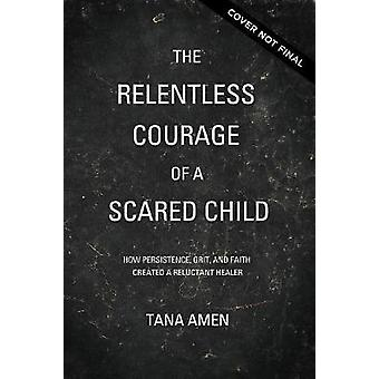 Relentless Courage of a Scared Child How Persistence Grit and Faith Created a Reluctant Healer