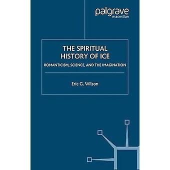 La historia espiritual de la ciencia del romanticismo de hielo y la imaginación por Wilson y Eric G.