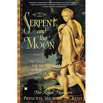 The Serpent and the Moon Two Rivals for the Love of a Renaissance King by Princess Michael of Kent & Her Royal High