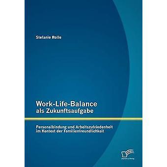 WorkLifeBalance als Zukunftsaufgabe Personalbindung und Arbeitszufriedenheit im Kontext der Familienfreundlichkeit by Rolle & Stefanie