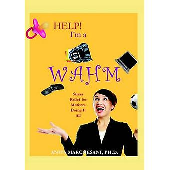 Help Im a WAHM Stress Relief for Mothers Doing It All by Marchesani & Ph.D. & Anita
