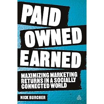 Paid Owned Earned Maximizing Marketing Returns in a Socially Connected World by Burcher & Nick