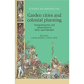Garden Cities and Colonial Planning by Edited by Liora Bigon & Edited by Yossi Katz