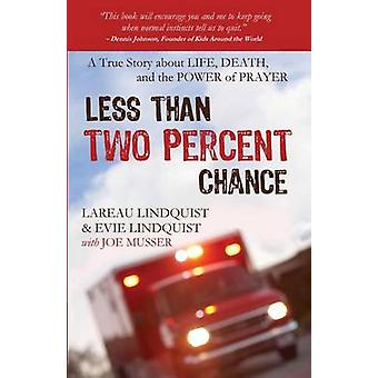 Less than Two Percent Chance A True Story about Life Death and the Power of Prayer by Lindquist & Lareau