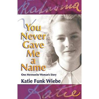 You Never Gave Me a Name One Mennonite Womans Story by Wiebe & Katie Funk