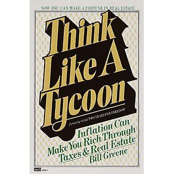 Think Like a Tycoon Inflation Can Make You Rich Through Taxes and Real Estate by Greene & Bill
