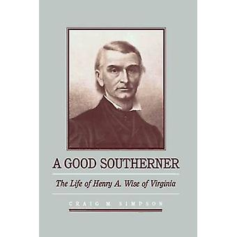 A Good Southerner The Life of Henry A. Wise of Virginia by Simpson & Craig M.
