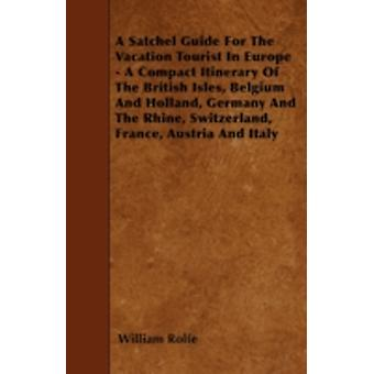 A Satchel Guide For The Vacation Tourist In Europe  A Compact Itinerary Of The British Isles Belgium And Holland Germany And The Rhine Switzerland France Austria And Italy by Rolfe & William