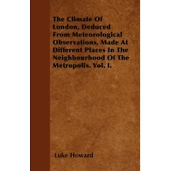 The Climate Of London Deduced From Meteorological Observations Made At Different Places In The Neighbourhood Of The Metropolis. Vol. I. by Howard & Luke