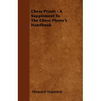 Chess Praxis  A Supplement To The Chess Players Handbook by Staunton & Howard
