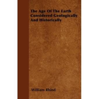 The Age Of The Earth Considered Geologically And Historically by Rhind & William