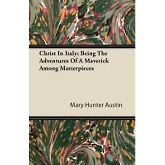 Christ In Italy Being The Adventures Of A Maverick Among Masterpieces by Austin & Mary Hunter