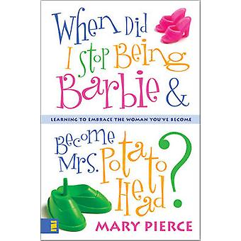 When Did I Stop Being Barbie and Become Mrs. Potato Head Learning to Embrace the Woman Youve Become by Pierce & Mary