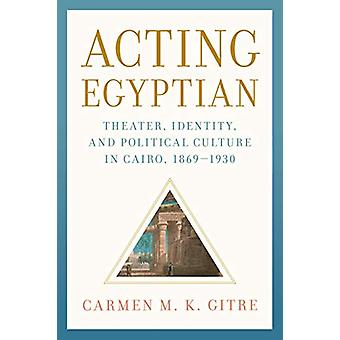 Acting Egyptian - Theater - Identity - and Political Culture in Cairo