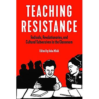 Teaching Resistance - Radicals - Revolutionaries - and Cultural Subver