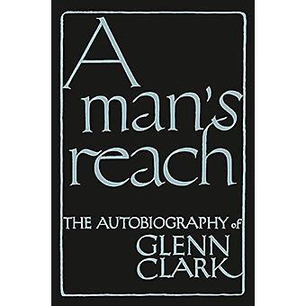 A Man's Reach - The Autobiography of Glenn Clark by Glenn Clark - 9781