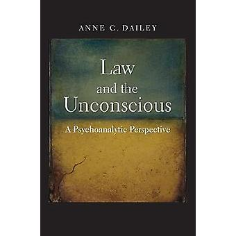 Law and the Unconscious - A Psychoanalytic Perspective by Anne C. Dail