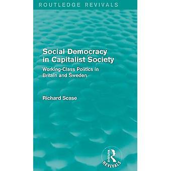 Sozialdemokratie in der kapitalistischen Gesellschaft Routledge Revivals Fabrikarbeiters Politik in Großbritannien und Schweden von & Richard Scase