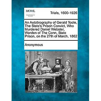 An  Autobiography of Gerald Toole the States Prison Convict Who Murdered Daniel Webster Warden of the Conn State Prison on the 27th of March 18 by Anonymous