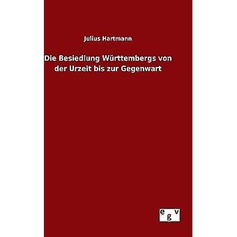 Die Besiedlung Wrttembergs von der Urzeit bis zur Gegenwart by Hartmann & Julius