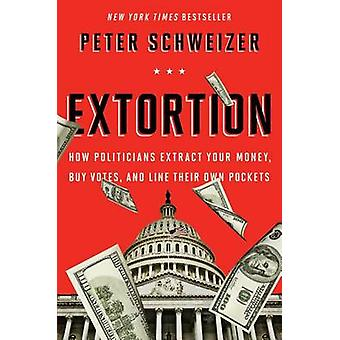 Extortion - How Politicians Extract Your Money - Buy Votes - and Line