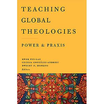 Teaching Global Theologies by Edited by Pui Lan Kwok & Edited by Cecilia GonzA lez Andrieu & Edited by Dwight N Hopkins