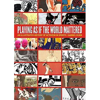 Playing As If The World Mattered  An Illustrated History of Activism in Sports by Gabriel Kuhn