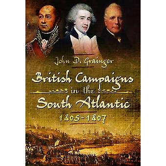 British Campaigns in the South Atlantic 1805-1807 by John D. Grainger